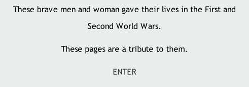 These brave men and woman gave their lives in the First and Second World Wars. These pages are a tribute to them. ENTER